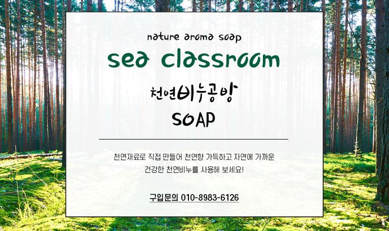 바다교실nature aroma soap   sea classroom 천연비누공벙                          SOAP            천연재료로 직접 만들어 천연향 가득하고 자연에 가까운 건강한 천연비누를 사용해 보세요!   구입문의 010-8983-6126